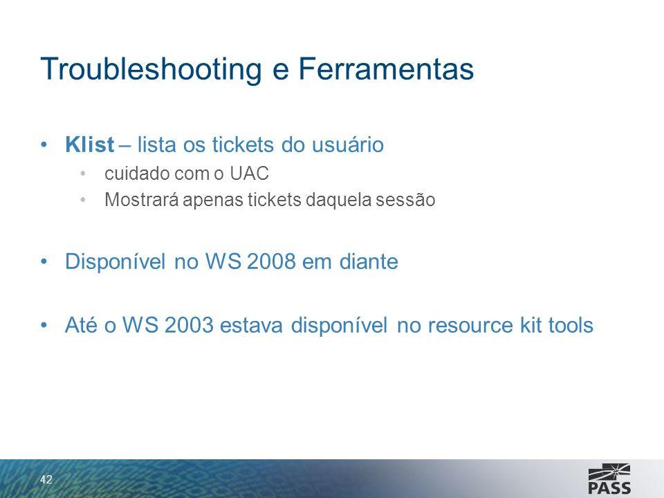 Troubleshooting e Ferramentas Klist – lista os tickets do usuário cuidado com o UAC Mostrará apenas tickets daquela sessão Disponível no WS 2008 em di