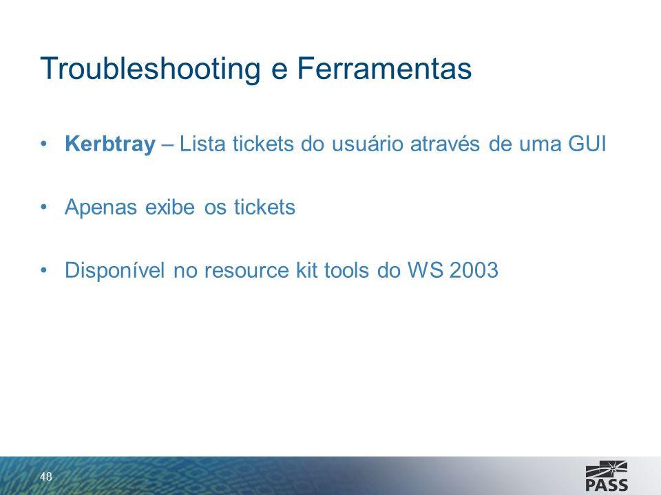Troubleshooting e Ferramentas Kerbtray – Lista tickets do usuário através de uma GUI Apenas exibe os tickets Disponível no resource kit tools do WS 20