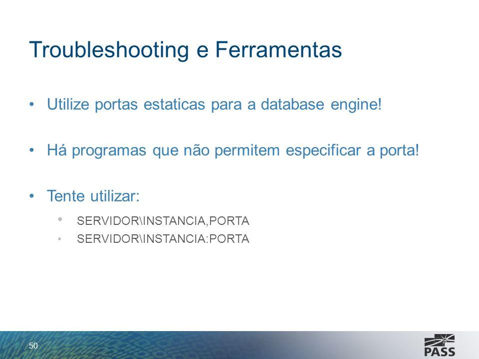 Troubleshooting e Ferramentas Utilize portas estaticas para a database engine! Há programas que não permitem especificar a porta! Tente utilizar: SERV