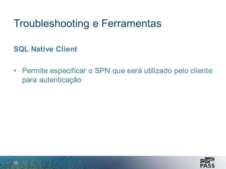 Troubleshooting e Ferramentas SQL Native Client Permite especificar o SPN que será utilizado pelo cliente para autenticação 52