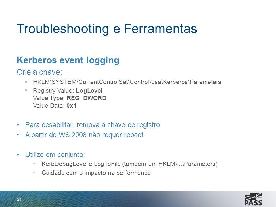 Troubleshooting e Ferramentas Kerberos event logging Crie a chave: HKLM\SYSTEM\CurrentControlSet\Control\Lsa\Kerberos\Parameters Registry Value: LogLe