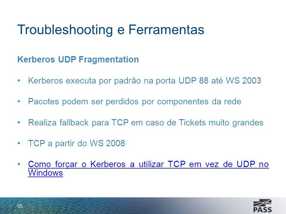 Troubleshooting e Ferramentas Kerberos UDP Fragmentation Kerberos executa por padrão na porta UDP 88 até WS 2003 Pacotes podem ser perdidos por compon