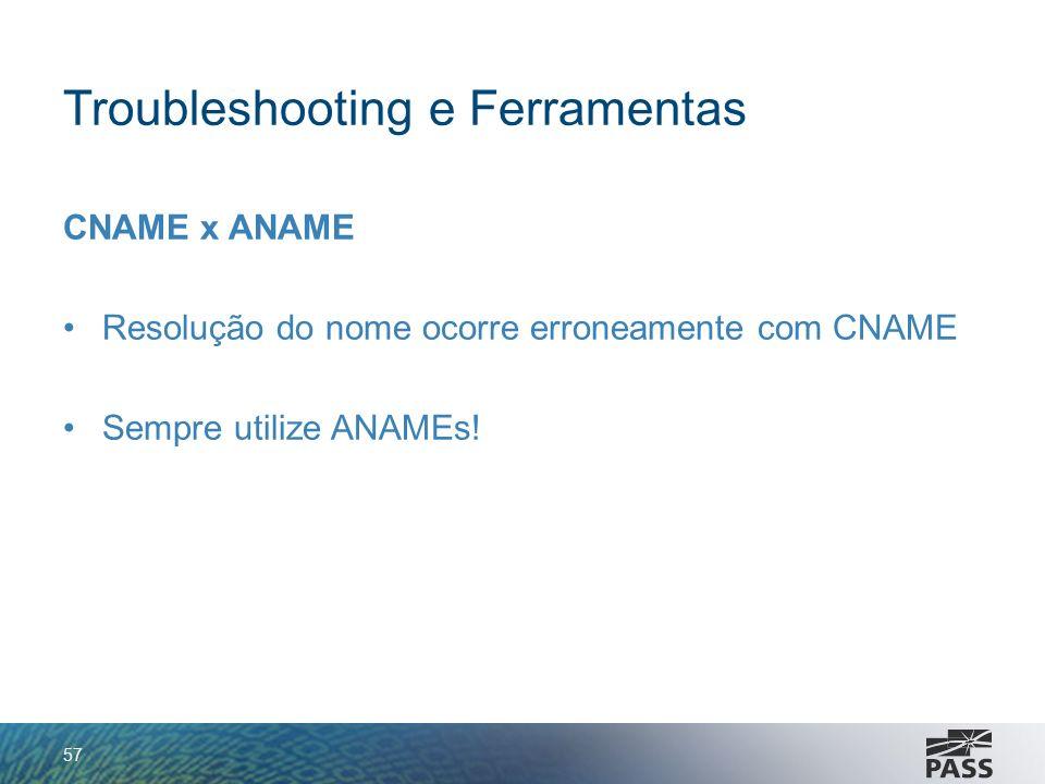 Troubleshooting e Ferramentas CNAME x ANAME Resolução do nome ocorre erroneamente com CNAME Sempre utilize ANAMEs! 57