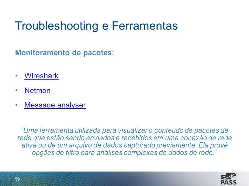 Troubleshooting e Ferramentas Monitoramento de pacotes: Wireshark Netmon Message analyserMessage analyser Uma ferramenta utilizada para visualizar o c