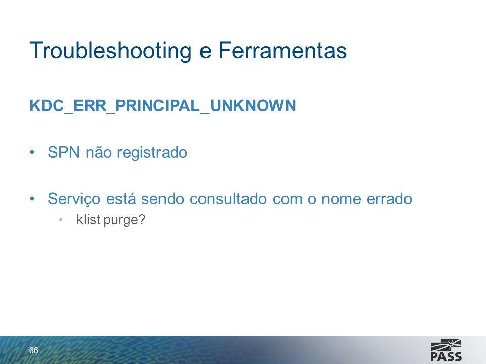 Troubleshooting e Ferramentas KDC_ERR_PRINCIPAL_UNKNOWN SPN não registrado Serviço está sendo consultado com o nome errado klist purge? 66