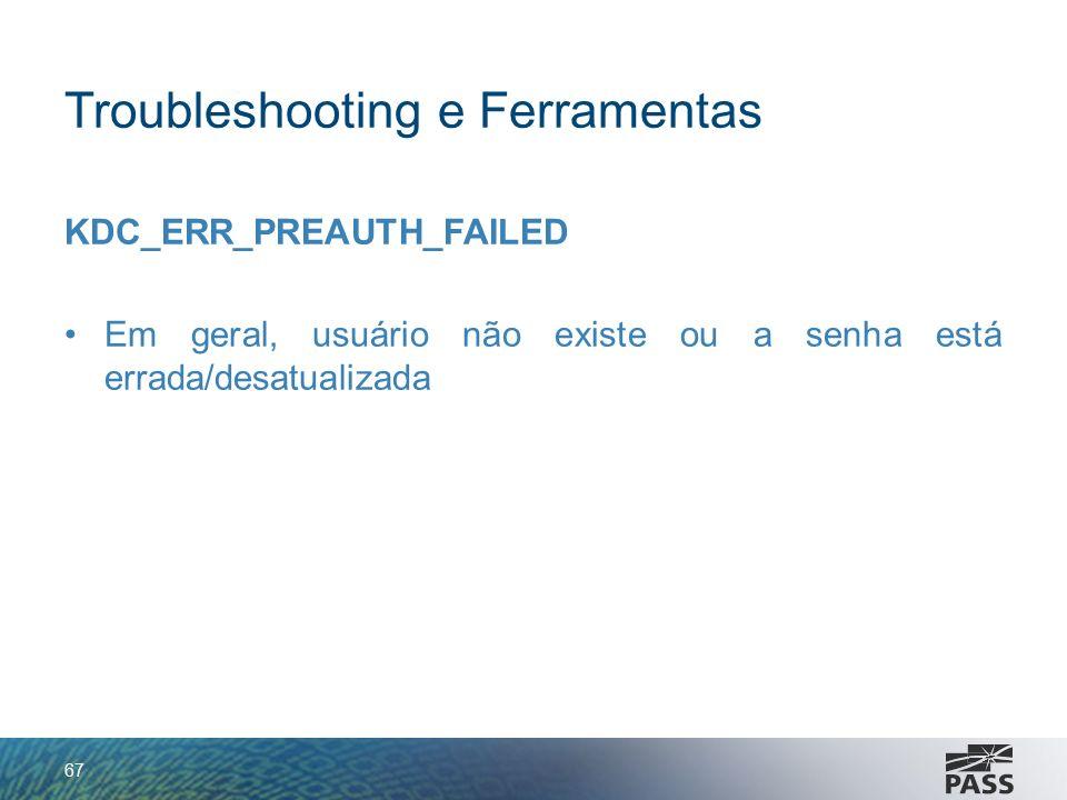 Troubleshooting e Ferramentas KDC_ERR_PREAUTH_FAILED Em geral, usuário não existe ou a senha está errada/desatualizada 67