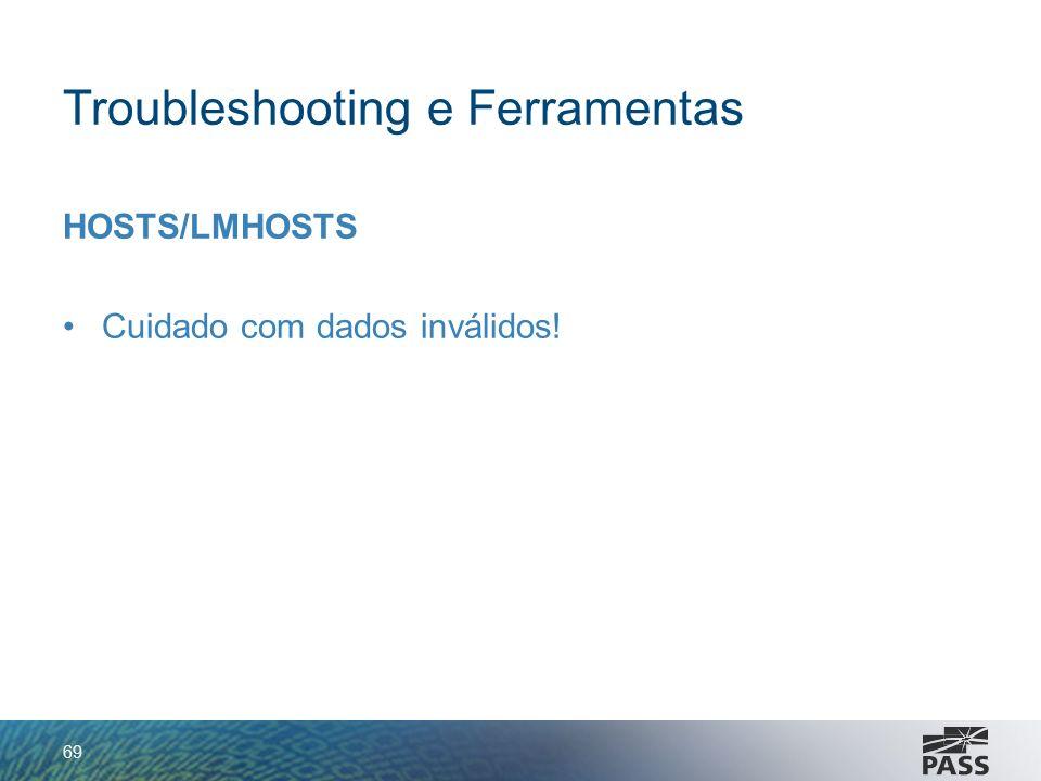 Troubleshooting e Ferramentas HOSTS/LMHOSTS Cuidado com dados inválidos! 69