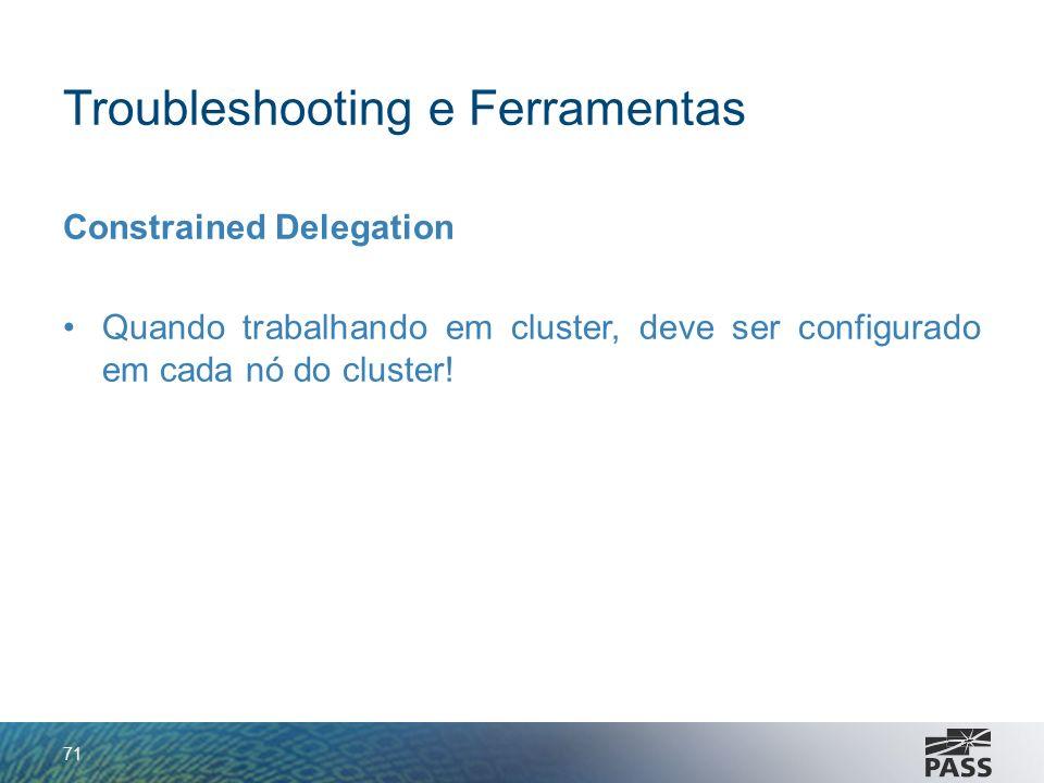 Troubleshooting e Ferramentas Constrained Delegation Quando trabalhando em cluster, deve ser configurado em cada nó do cluster! 71