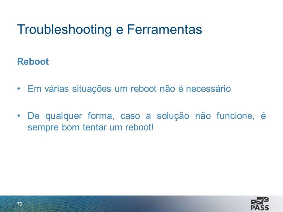 Troubleshooting e Ferramentas Reboot Em várias situações um reboot não é necessário De qualquer forma, caso a solução não funcione, é sempre bom tenta