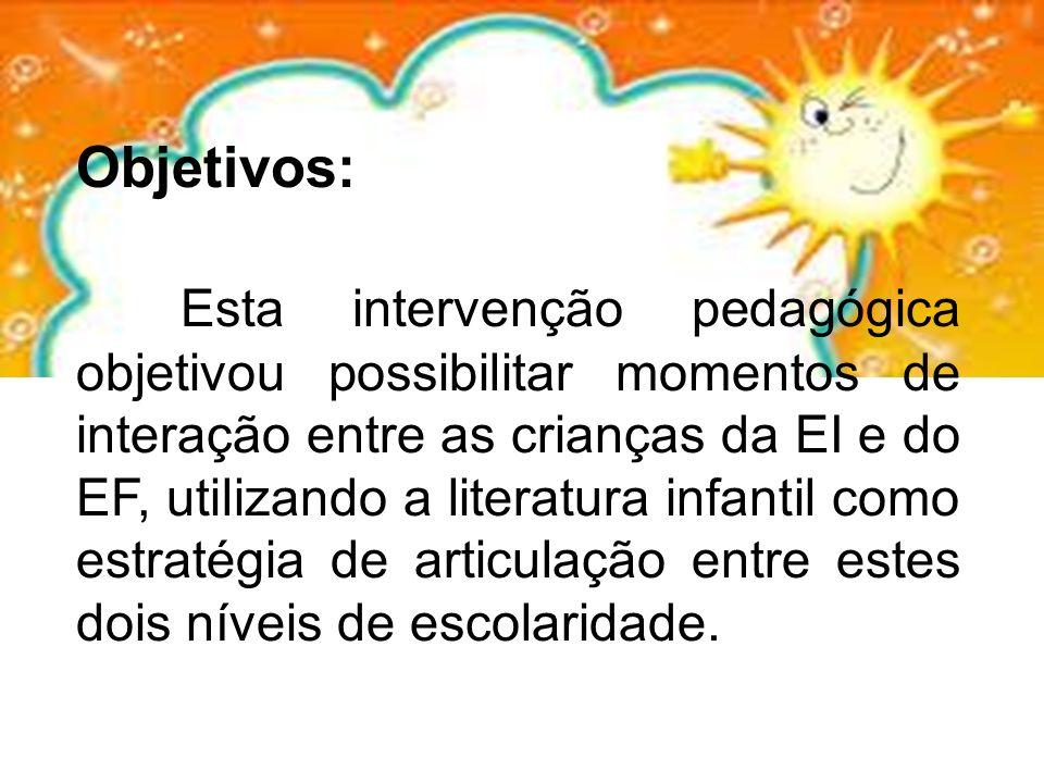 Objetivos: Esta intervenção pedagógica objetivou possibilitar momentos de interação entre as crianças da EI e do EF, utilizando a literatura infantil como estratégia de articulação entre estes dois níveis de escolaridade.