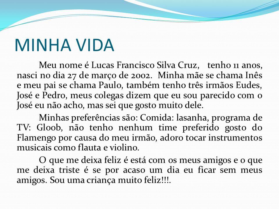MINHA VIDA Meu nome é Lucas Francisco Silva Cruz, tenho 11 anos, nasci no dia 27 de março de 2002. Minha mãe se chama Inês e meu pai se chama Paulo, t