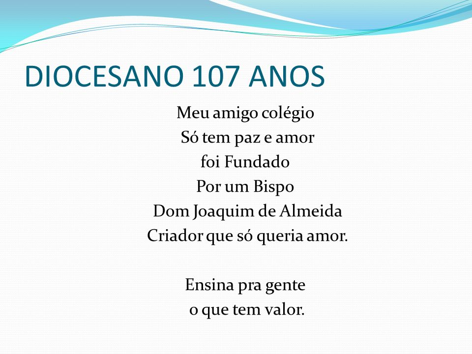 DIOCESANO 107 ANOS Meu amigo colégio Só tem paz e amor foi Fundado Por um Bispo Dom Joaquim de Almeida Criador que só queria amor. Ensina pra gente o