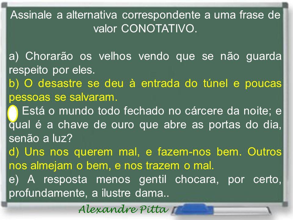 Alexandre Pitta Assinale a alternativa correspondente a uma frase de valor CONOTATIVO. a) Chorarão os velhos vendo que se não guarda respeito por eles