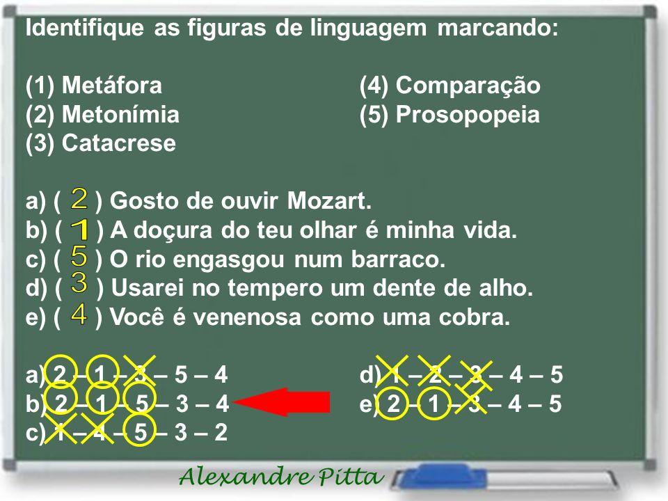 Alexandre Pitta Identifique as figuras de linguagem marcando: (1) Metáfora (4) Comparação (2) Metonímia (5) Prosopopeia (3) Catacrese a) ( ) Gosto de