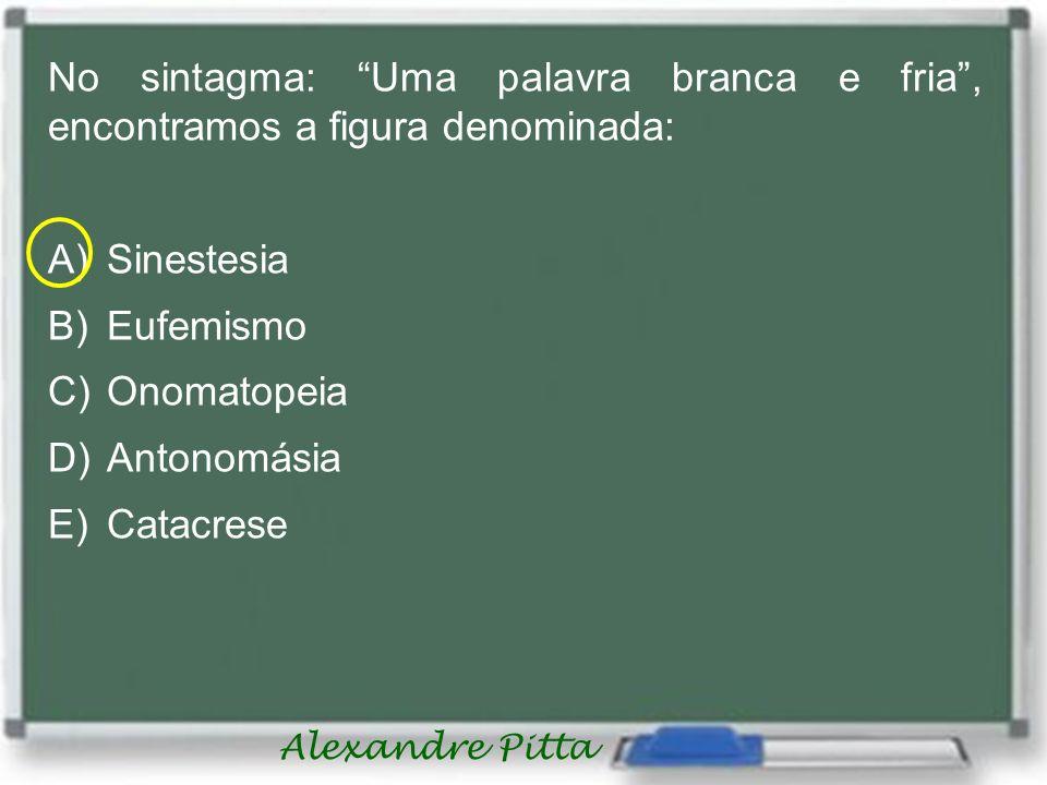 Alexandre Pitta No sintagma: Uma palavra branca e fria, encontramos a figura denominada: A)Sinestesia B)Eufemismo C)Onomatopeia D)Antonomásia E)Catacr