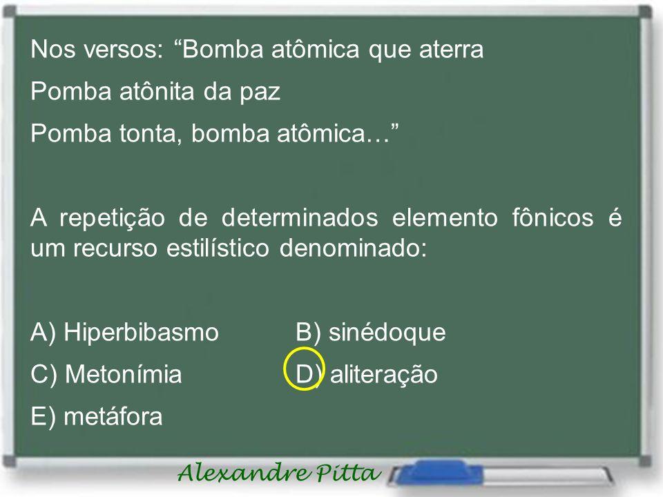 Alexandre Pitta Nos versos: Bomba atômica que aterra Pomba atônita da paz Pomba tonta, bomba atômica… A repetição de determinados elemento fônicos é u
