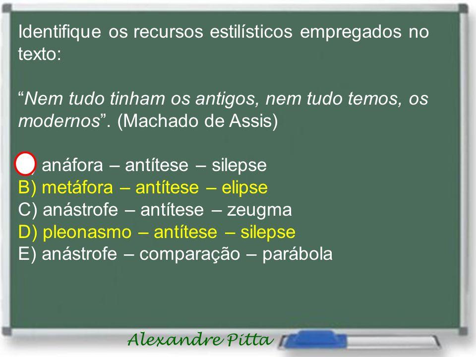 Alexandre Pitta Identifique os recursos estilísticos empregados no texto: Nem tudo tinham os antigos, nem tudo temos, os modernos. (Machado de Assis)