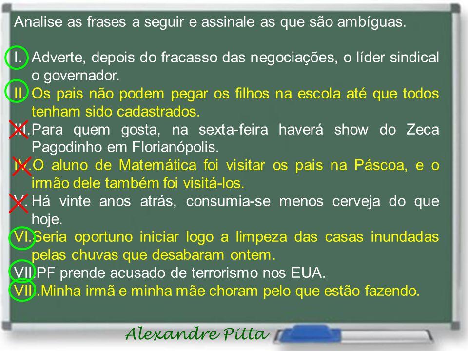 Alexandre Pitta Analise as frases a seguir e assinale as que são ambíguas. I.Adverte, depois do fracasso das negociações, o líder sindical o governado