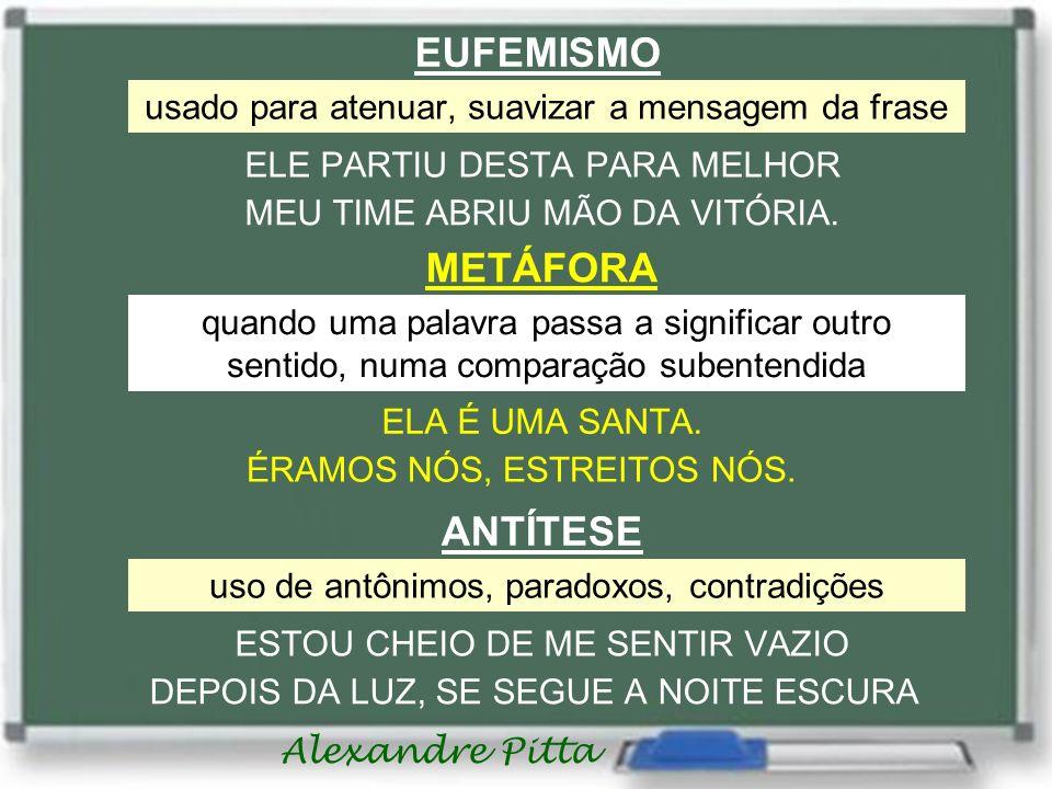 Alexandre Pitta EUFEMISMO usado para atenuar, suavizar a mensagem da frase ELE PARTIU DESTA PARA MELHOR MEU TIME ABRIU MÃO DA VITÓRIA. METÁFORA quando