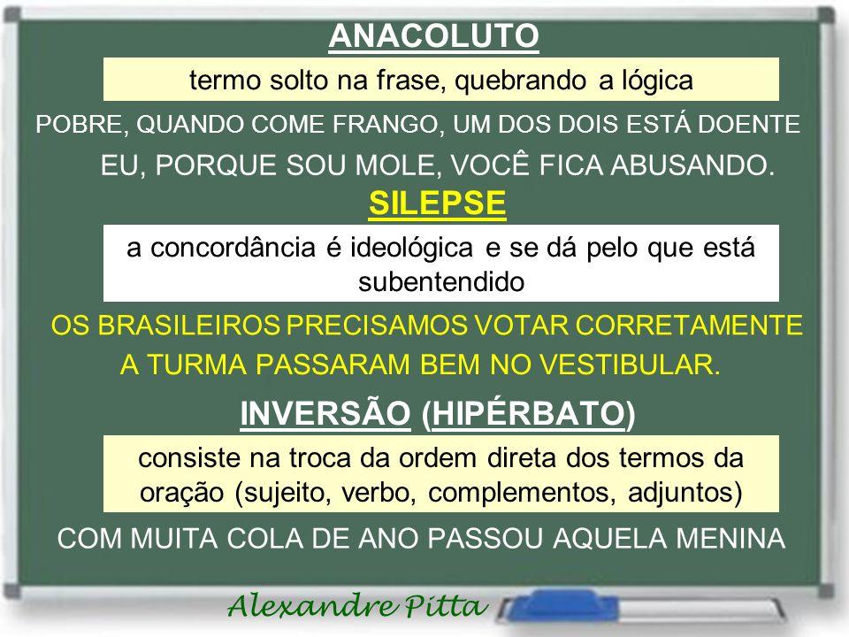 Alexandre Pitta ANACOLUTO termo solto na frase, quebrando a lógica POBRE, QUANDO COME FRANGO, UM DOS DOIS ESTÁ DOENTE EU, PORQUE SOU MOLE, VOCÊ FICA A