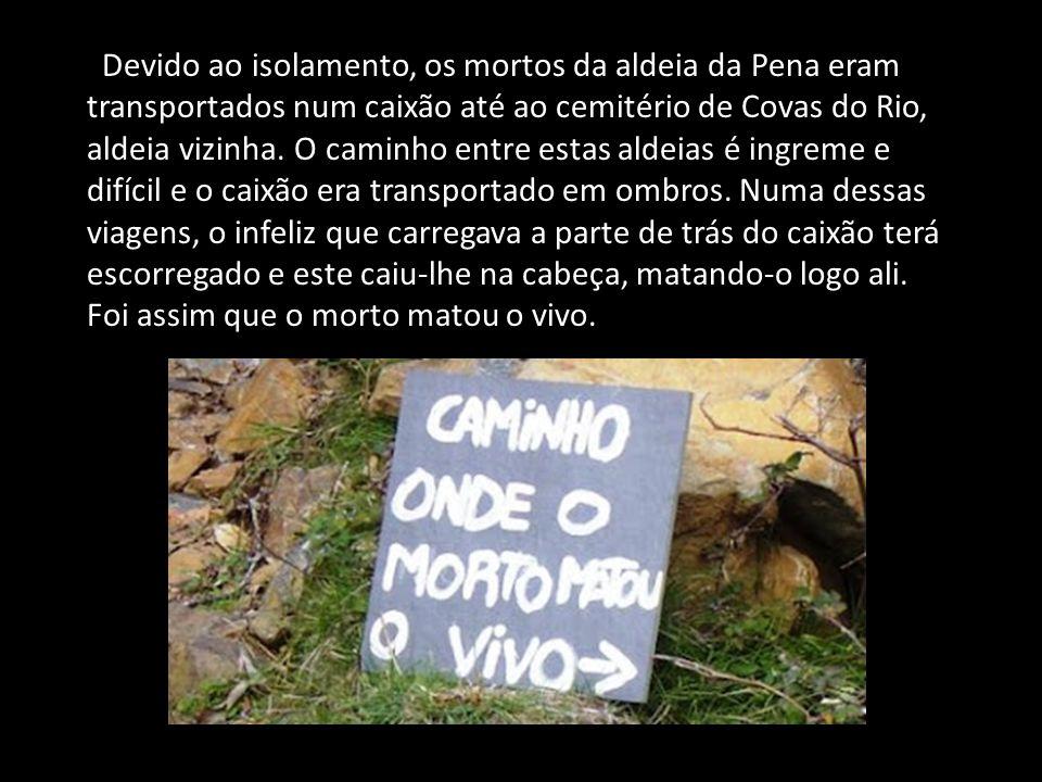 Devido ao isolamento, os mortos da aldeia da Pena eram transportados num caixão até ao cemitério de Covas do Rio, aldeia vizinha. O caminho entre esta