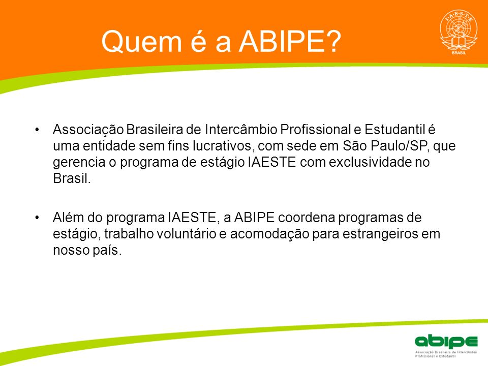Quem é a ABIPE? Associação Brasileira de Intercâmbio Profissional e Estudantil é uma entidade sem fins lucrativos, com sede em São Paulo/SP, que geren