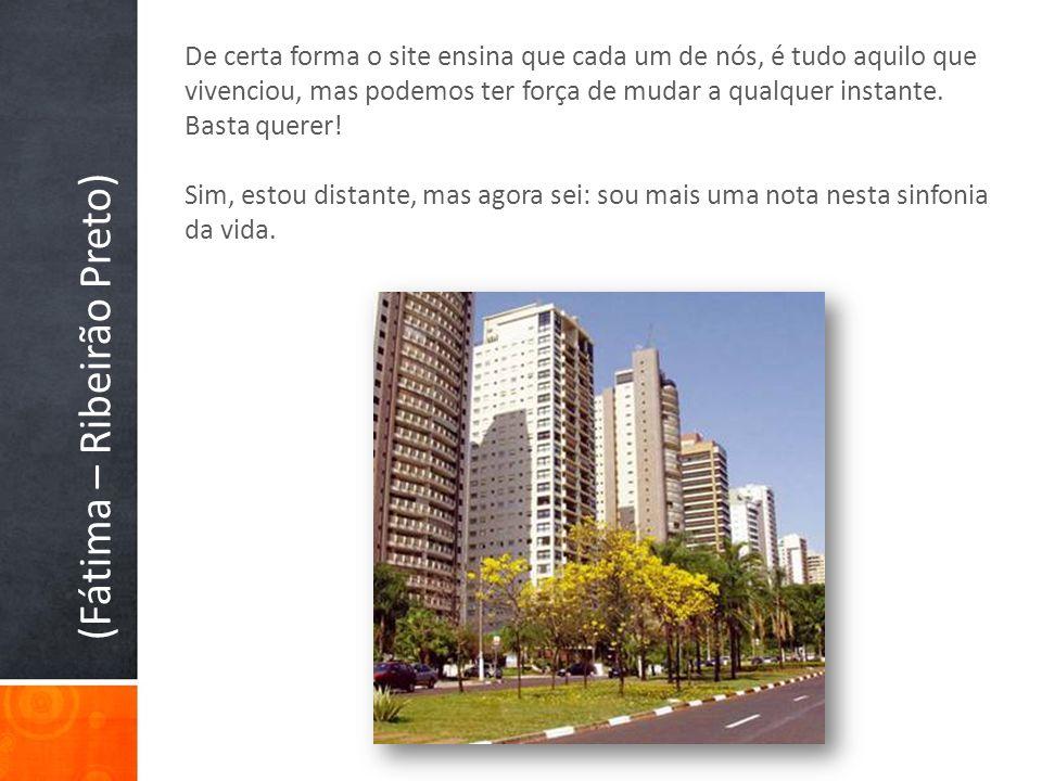 (Fátima – Ribeirão Preto) De certa forma o site ensina que cada um de nós, é tudo aquilo que vivenciou, mas podemos ter força de mudar a qualquer inst