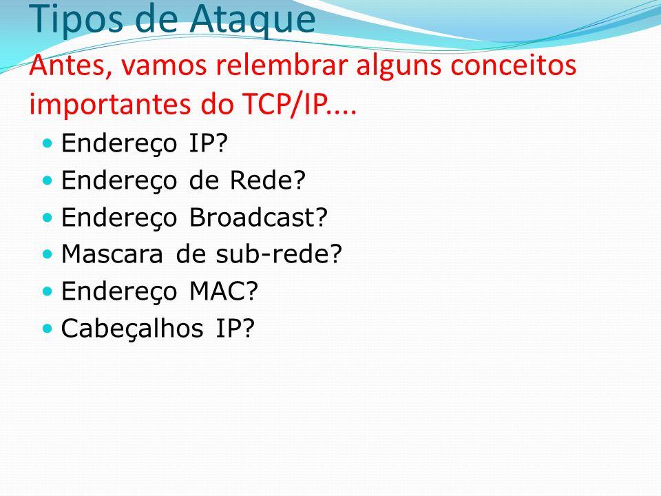 Tipos de Ataque Antes, vamos relembrar alguns conceitos importantes do TCP/IP.... Endereço IP? Endereço de Rede? Endereço Broadcast? Mascara de sub-re
