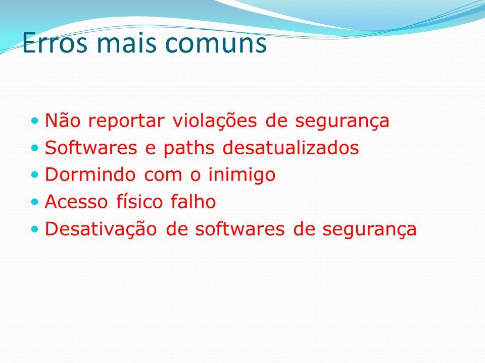 Erros mais comuns Não reportar violações de segurança Softwares e paths desatualizados Dormindo com o inimigo Acesso físico falho Desativação de softw