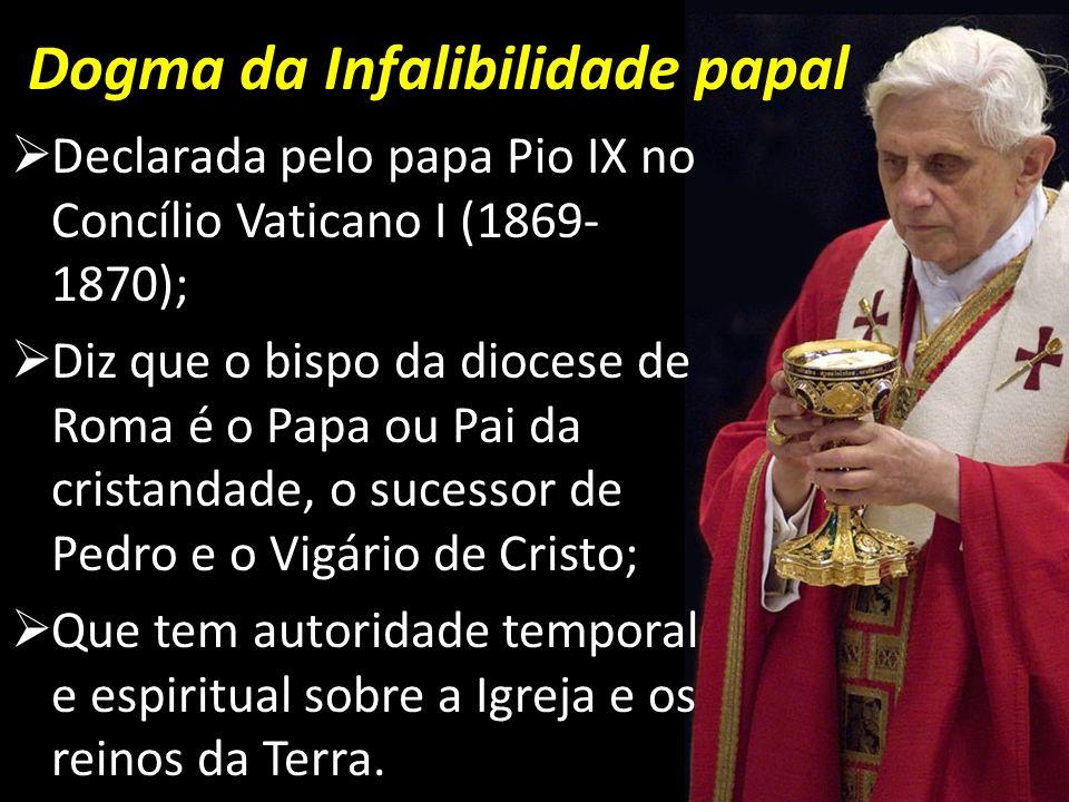 Dogma da Infalibilidade papal Declarada pelo papa Pio IX no Concílio Vaticano I (1869- 1870); Diz que o bispo da diocese de Roma é o Papa ou Pai da cr