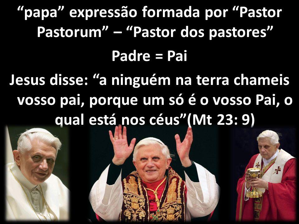 papa expressão formada por Pastor Pastorum – Pastor dos pastores Padre = Pai Jesus disse: a ninguém na terra chameis vosso pai, porque um só é o vosso Pai, o qual está nos céus(Mt 23: 9)