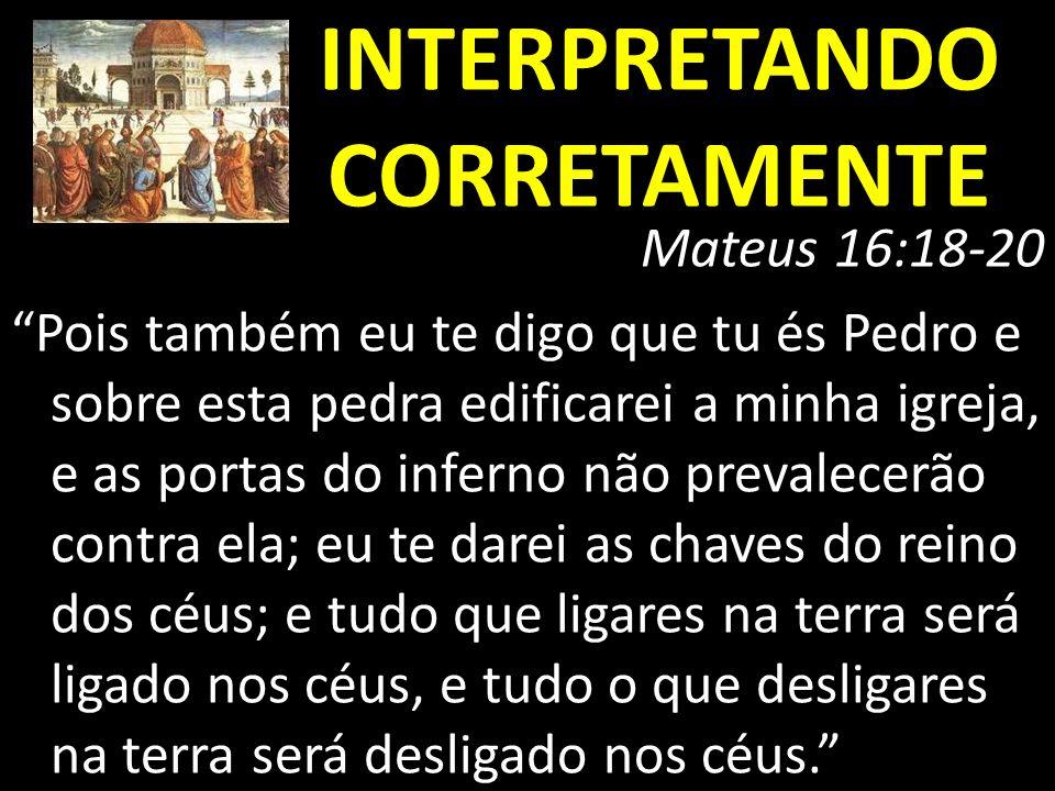 INTERPRETANDO CORRETAMENTE Mateus 16:18-20 Pois também eu te digo que tu és Pedro e sobre esta pedra edificarei a minha igreja, e as portas do inferno