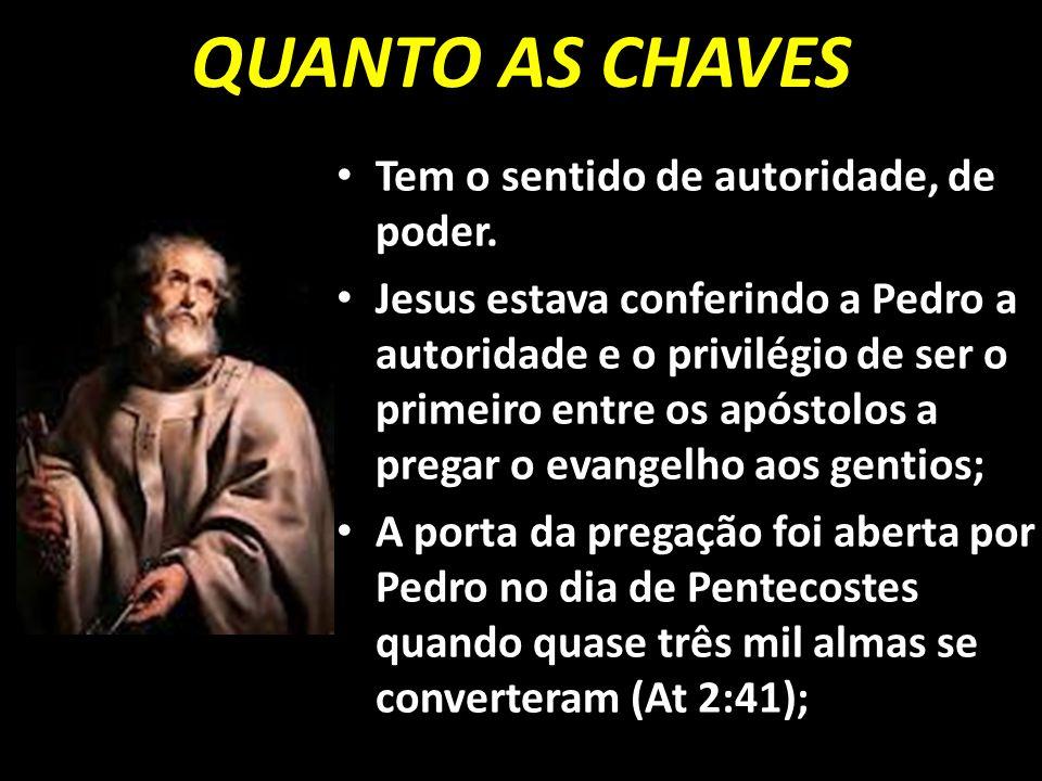 QUANTO AS CHAVES Tem o sentido de autoridade, de poder. Jesus estava conferindo a Pedro a autoridade e o privilégio de ser o primeiro entre os apóstol