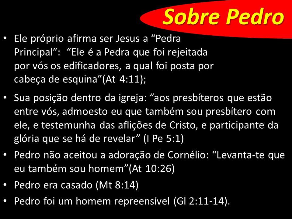 Sobre Pedro Sua posição dentro da igreja: aos presbíteros que estão entre vós, admoesto eu que também sou presbítero com ele, e testemunha das aflições de Cristo, e participante da glória que se há de revelar (I Pe 5:1) Pedro não aceitou a adoração de Cornélio: Levanta-te que eu também sou homem(At 10:26) Pedro era casado (Mt 8:14) Pedro foi um homem repreensível (Gl 2:11-14).