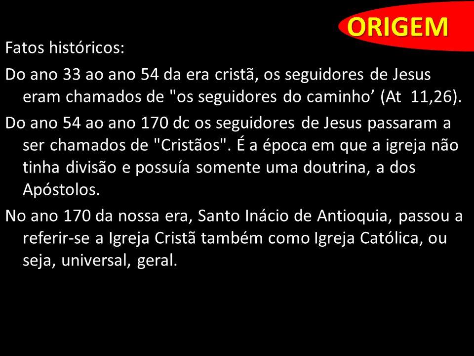 ORIGEM Fatos históricos: Do ano 33 ao ano 54 da era cristã, os seguidores de Jesus eram chamados de os seguidores do caminho (At 11,26).