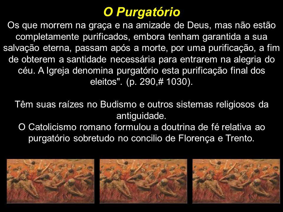 O Purgatório O Purgatório Os que morrem na graça e na amizade de Deus, mas não estão completamente purificados, embora tenham garantida a sua salvação eterna, passam após a morte, por uma purificação, a fim de obterem a santidade necessária para entrarem na alegria do céu.