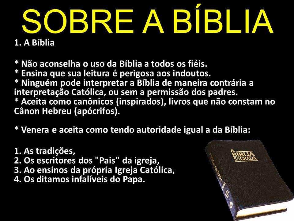 SOBRE A BÍBLIA 1. A Bíblia * Não aconselha o uso da Bíblia a todos os fiéis. * Ensina que sua leitura é perigosa aos indoutos. * Ninguém pode interpre