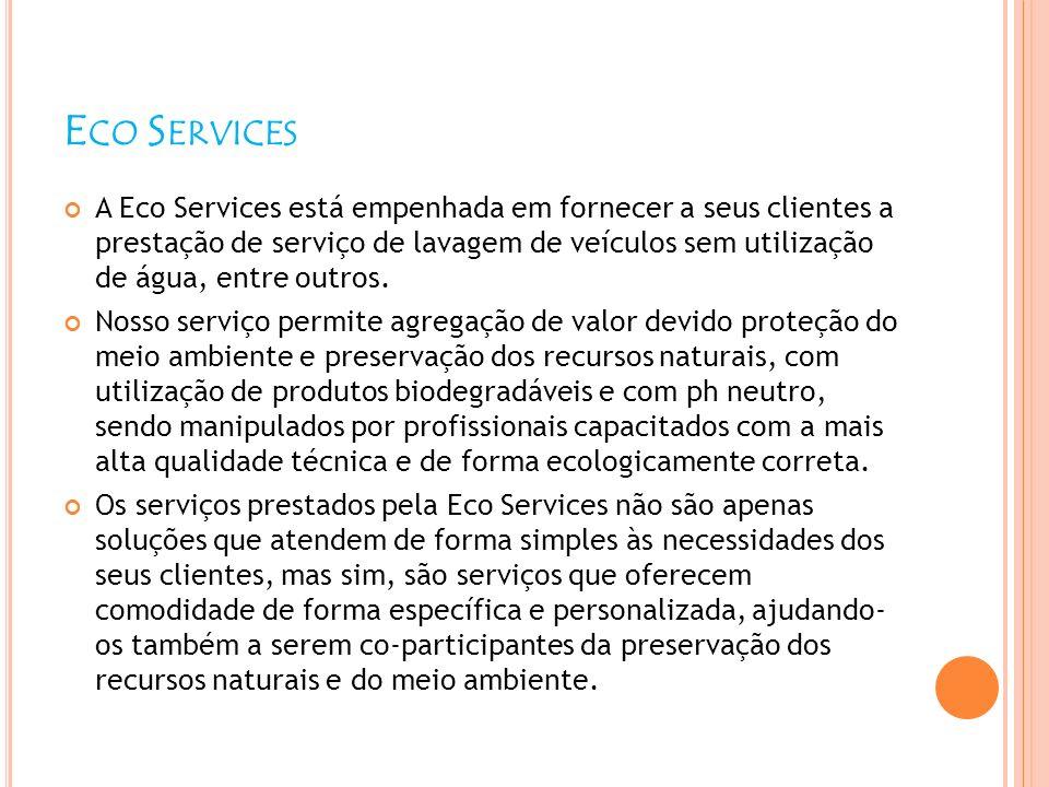 E CO S ERVICES A Eco Services está empenhada em fornecer a seus clientes a prestação de serviço de lavagem de veículos sem utilização de água, entre o