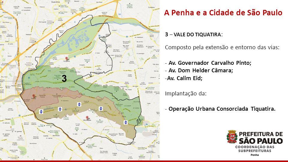 3 x A Penha e a Cidade de São Paulo 3 – VALE DO TIQUATIRA : Composto pela extensão e entorno das vias: - Av. Governador Carvalho Pinto; - Av. Dom Held