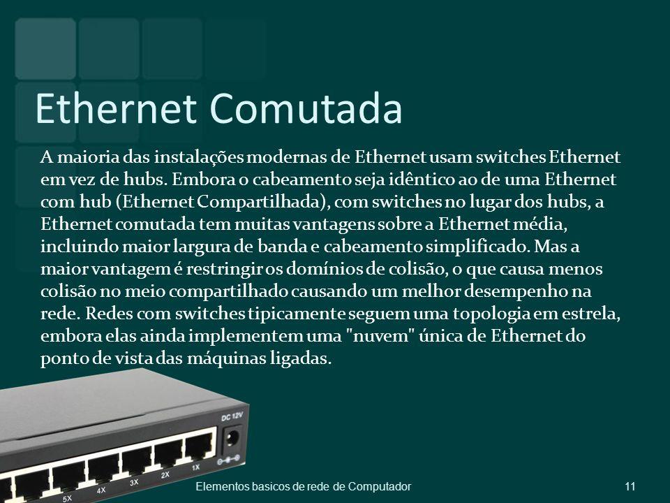 Ethernet Comutada A maioria das instalações modernas de Ethernet usam switches Ethernet em vez de hubs. Embora o cabeamento seja idêntico ao de uma Et