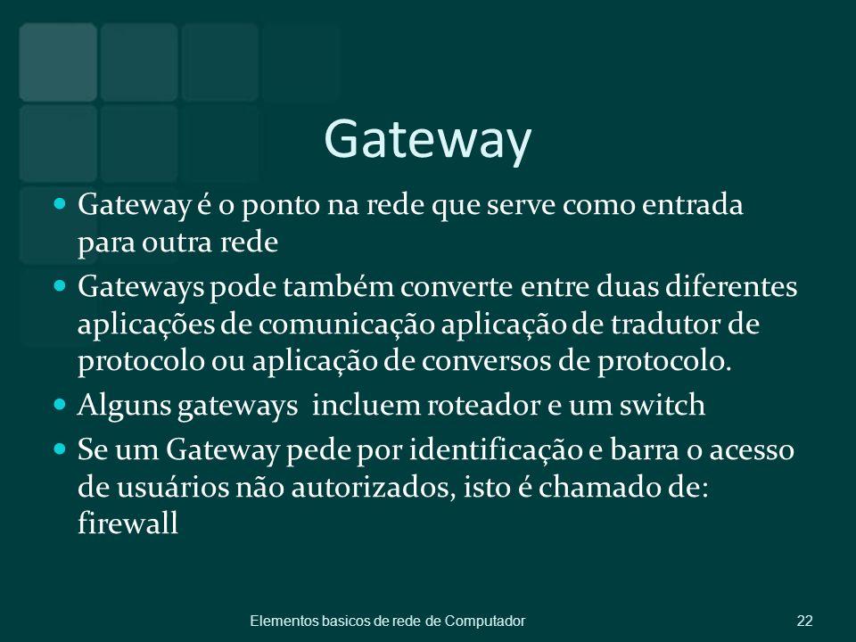 Gateway Gateway é o ponto na rede que serve como entrada para outra rede Gateways pode também converte entre duas diferentes aplicações de comunicação