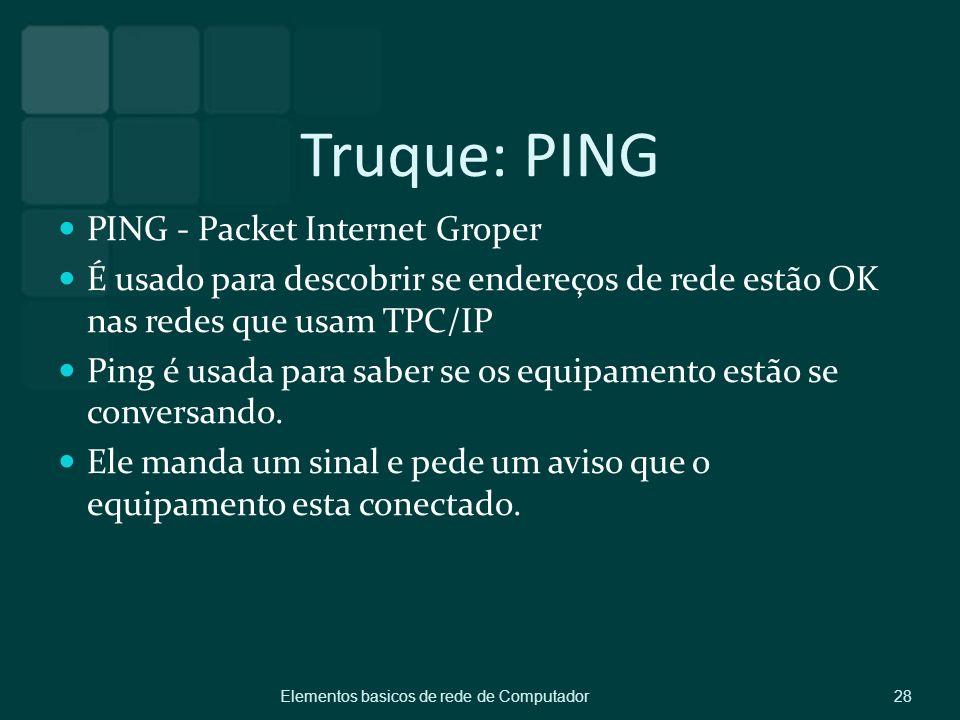 Truque: PING PING - Packet Internet Groper É usado para descobrir se endereços de rede estão OK nas redes que usam TPC/IP Ping é usada para saber se o