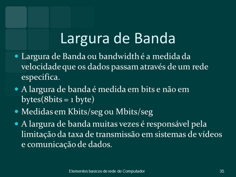 Largura de Banda Largura de Banda ou bandwidth é a medida da velocidade que os dados passam através de um rede especifica. A largura de banda é medida