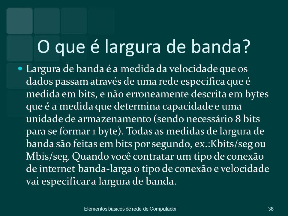 O que é largura de banda? Largura de banda é a medida da velocidade que os dados passam através de uma rede especifica que é medida em bits, e não err