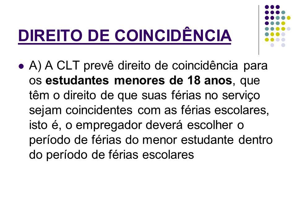 DIREITO DE COINCIDÊNCIA A) A CLT prevê direito de coincidência para os estudantes menores de 18 anos, que têm o direito de que suas férias no serviço