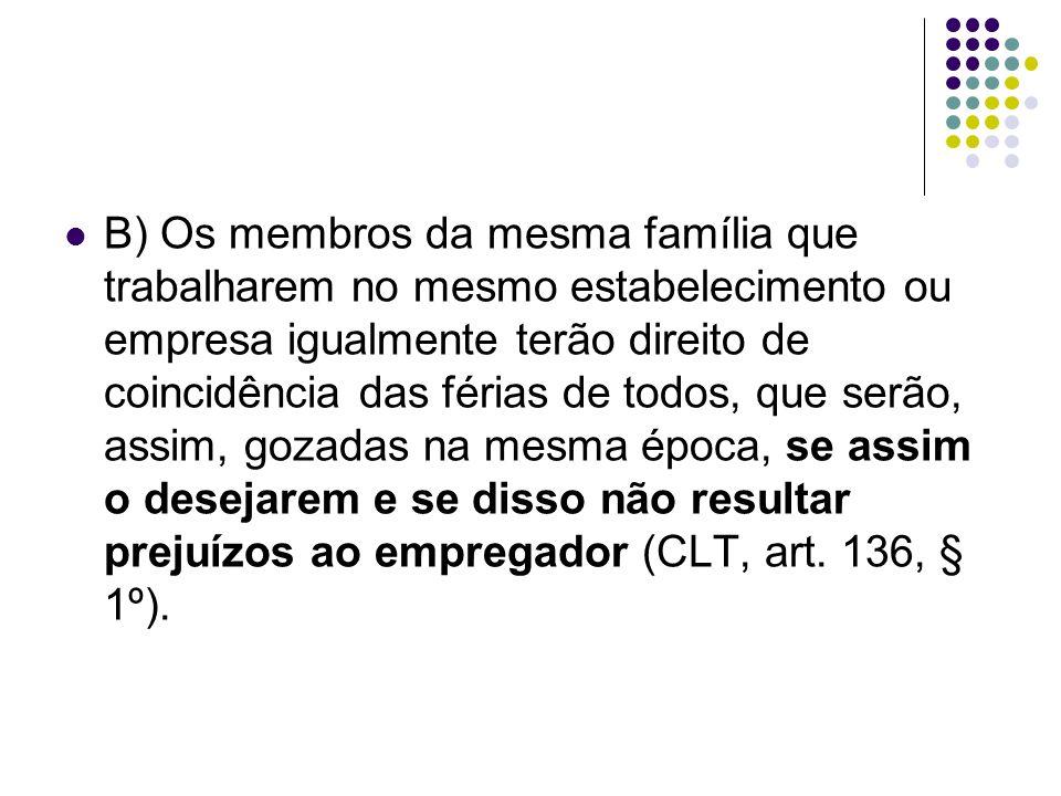 B) Os membros da mesma família que trabalharem no mesmo estabelecimento ou empresa igualmente terão direito de coincidência das férias de todos, que s