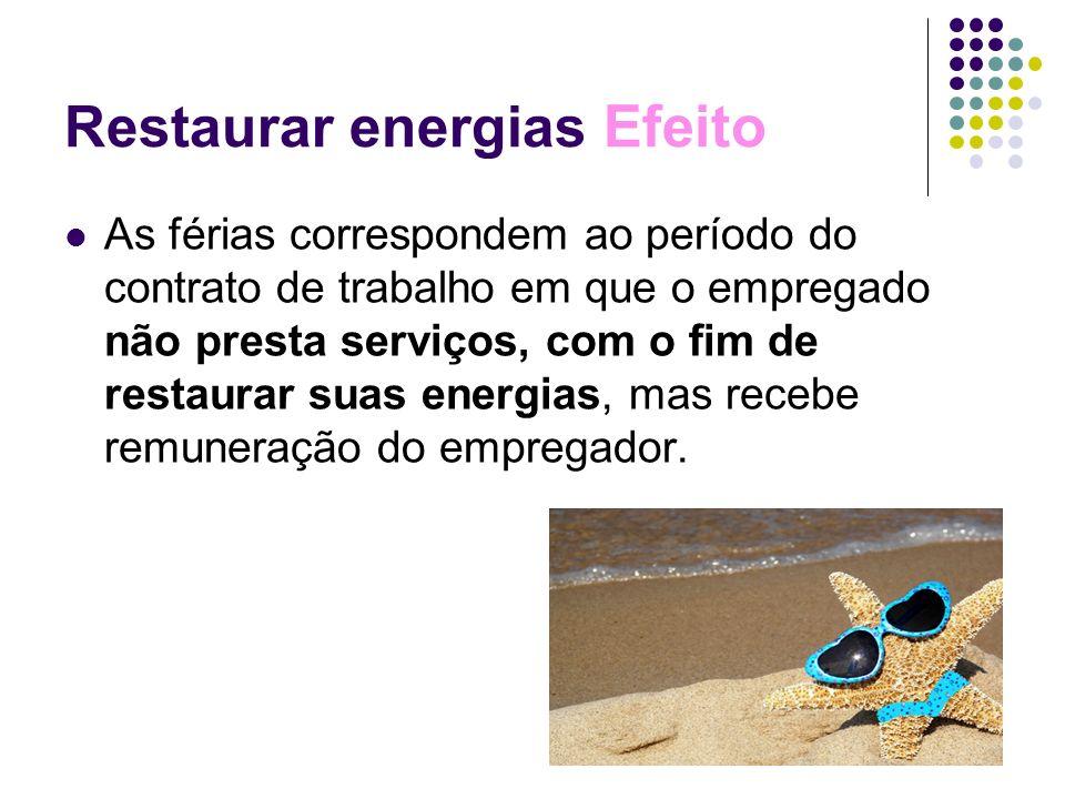Restaurar energias Efeito As férias correspondem ao período do contrato de trabalho em que o empregado não presta serviços, com o fim de restaurar sua