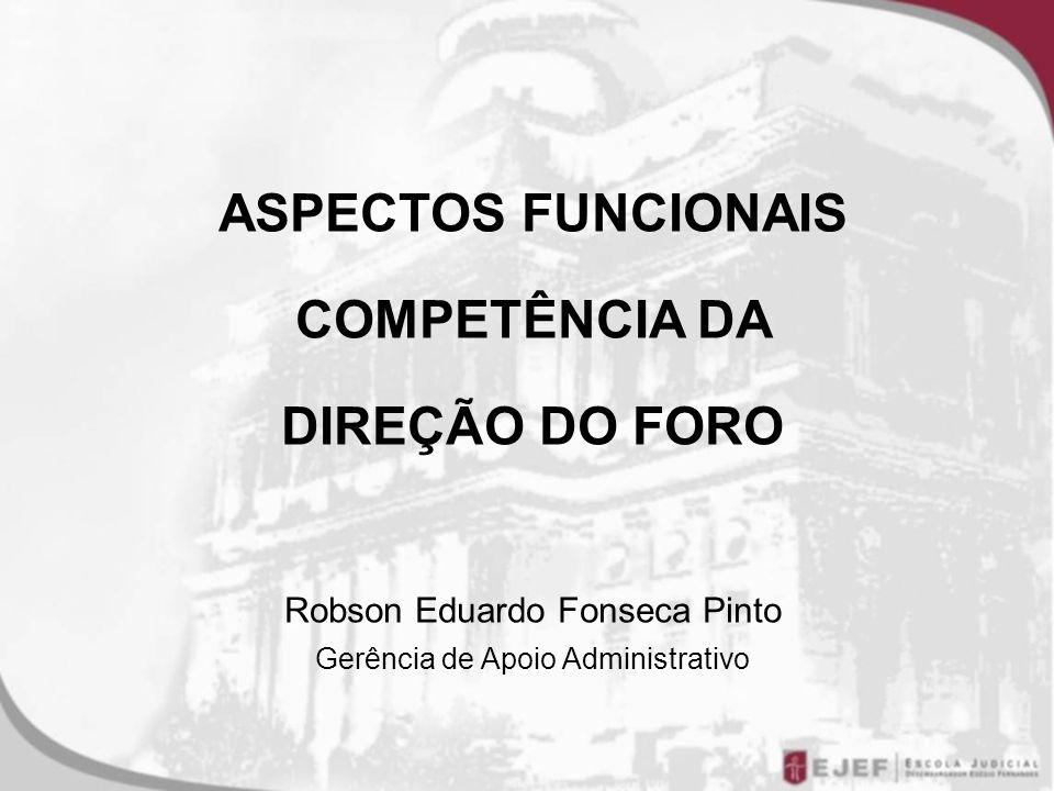 ASPECTOS FUNCIONAIS COMPETÊNCIA DA DIREÇÃO DO FORO Robson Eduardo Fonseca Pinto Gerência de Apoio Administrativo