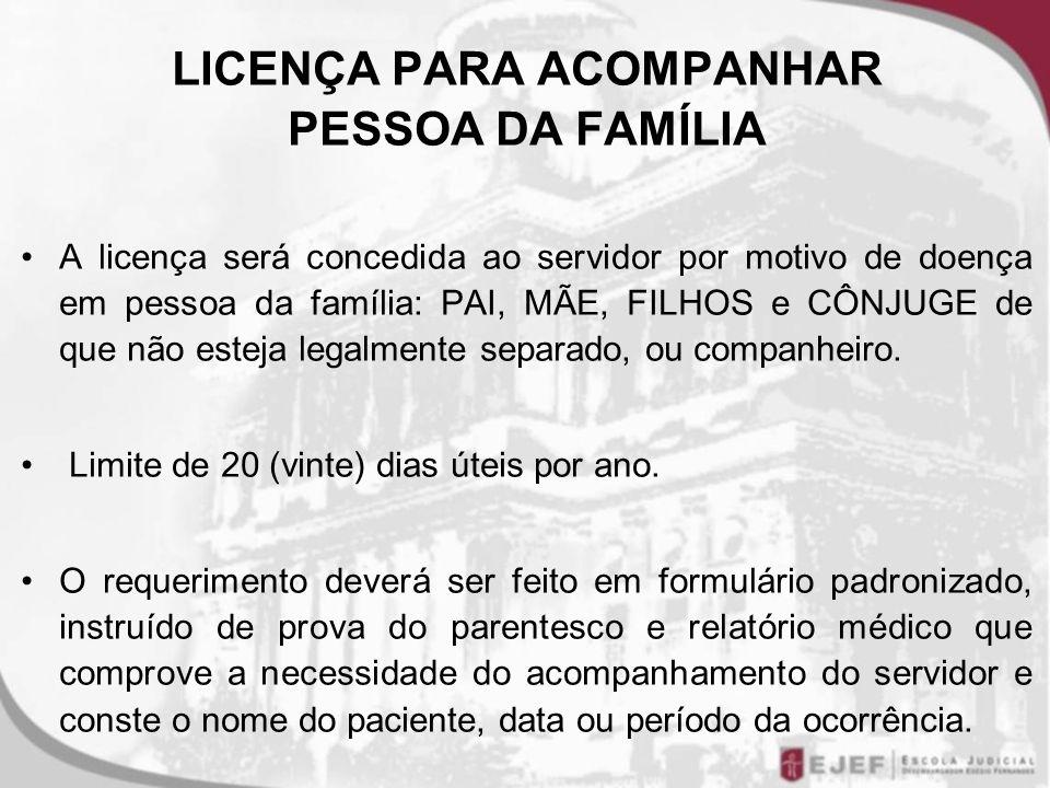 LICENÇA PARA ACOMPANHAR PESSOA DA FAMÍLIA A licença será concedida ao servidor por motivo de doença em pessoa da família: PAI, MÃE, FILHOS e CÔNJUGE d
