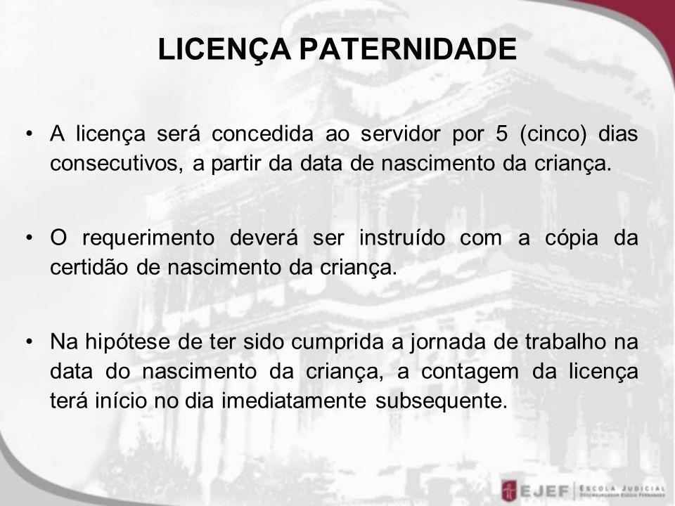 LICENÇA PATERNIDADE A licença será concedida ao servidor por 5 (cinco) dias consecutivos, a partir da data de nascimento da criança. O requerimento de